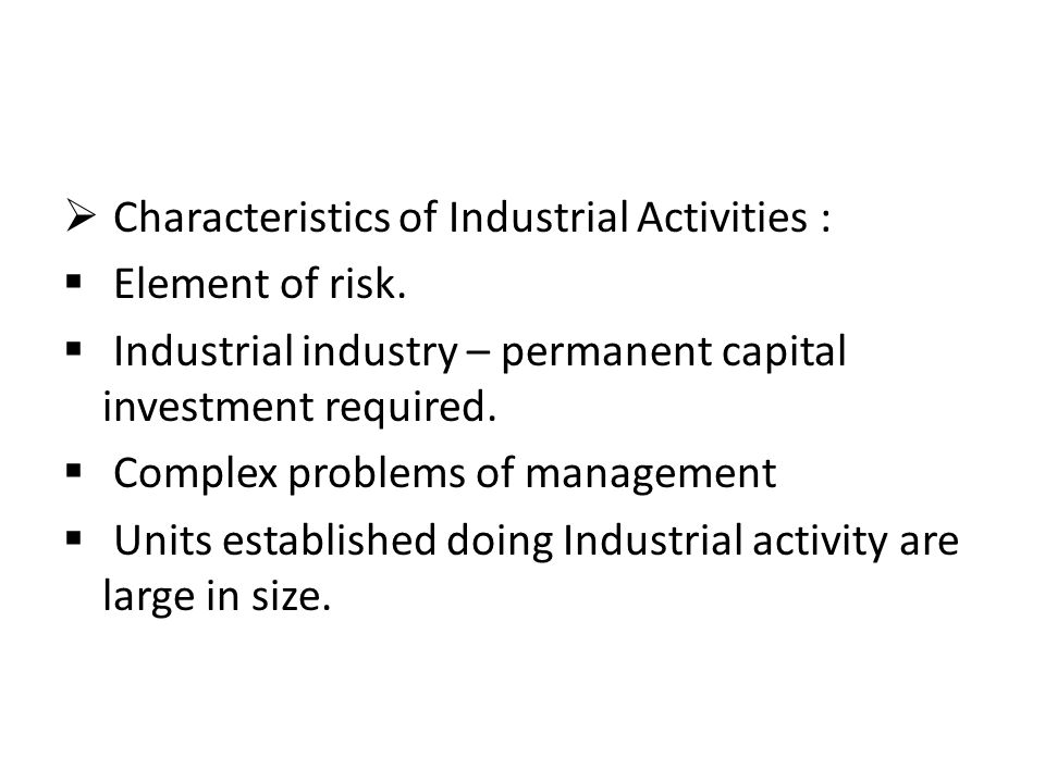  Characteristics of Industrial Activities :  Element of risk.  Industrial industry – permanent capital investment required.  Complex problems of m