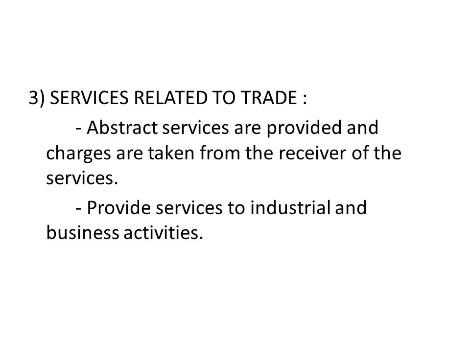 3) SERVICES RELATED TO TRADE : - Abstract services are provided and charges are taken from the receiver of the services. - Provide services to industr