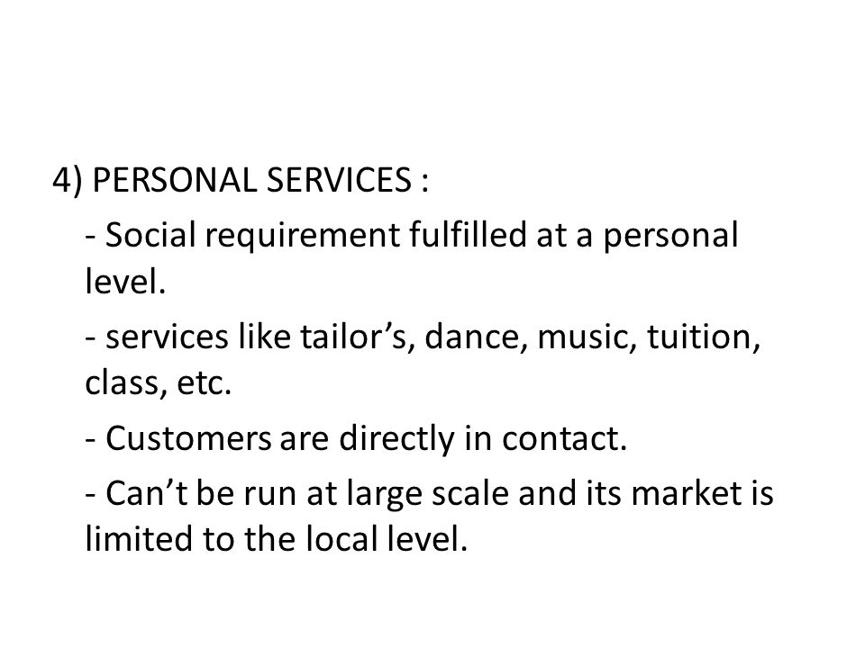 4) PERSONAL SERVICES : - Social requirement fulfilled at a personal level. - services like tailor's, dance, music, tuition, class, etc. - Customers ar