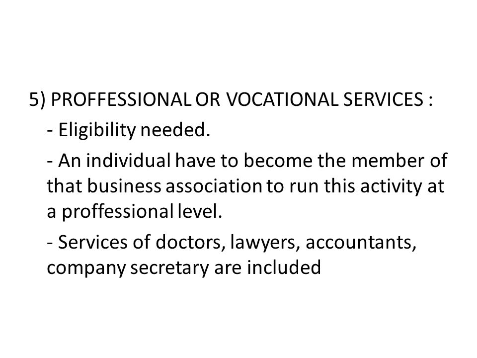 5) PROFFESSIONAL OR VOCATIONAL SERVICES : - Eligibility needed. - An individual have to become the member of that business association to run this act