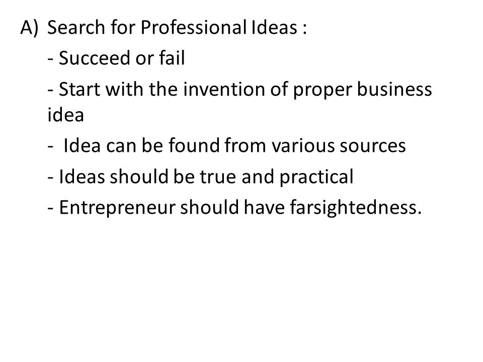 A)Search for Professional Ideas : - Succeed or fail - Start with the invention of proper business idea - Idea can be found from various sources - Idea