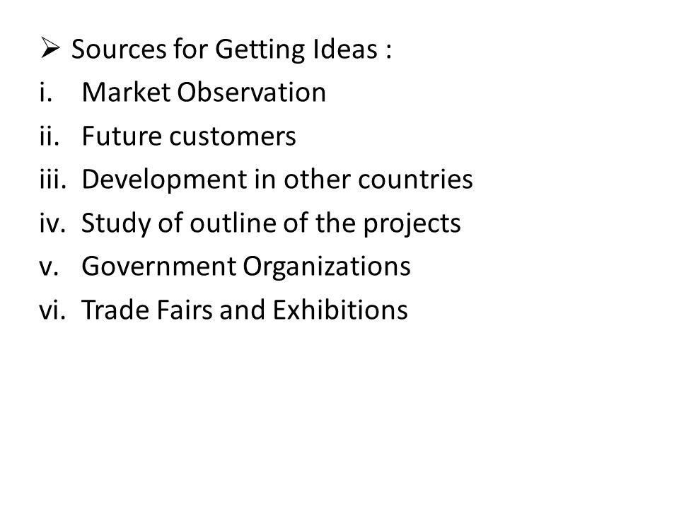  Sources for Getting Ideas : i.Market Observation ii.Future customers iii.Development in other countries iv.Study of outline of the projects v.Govern