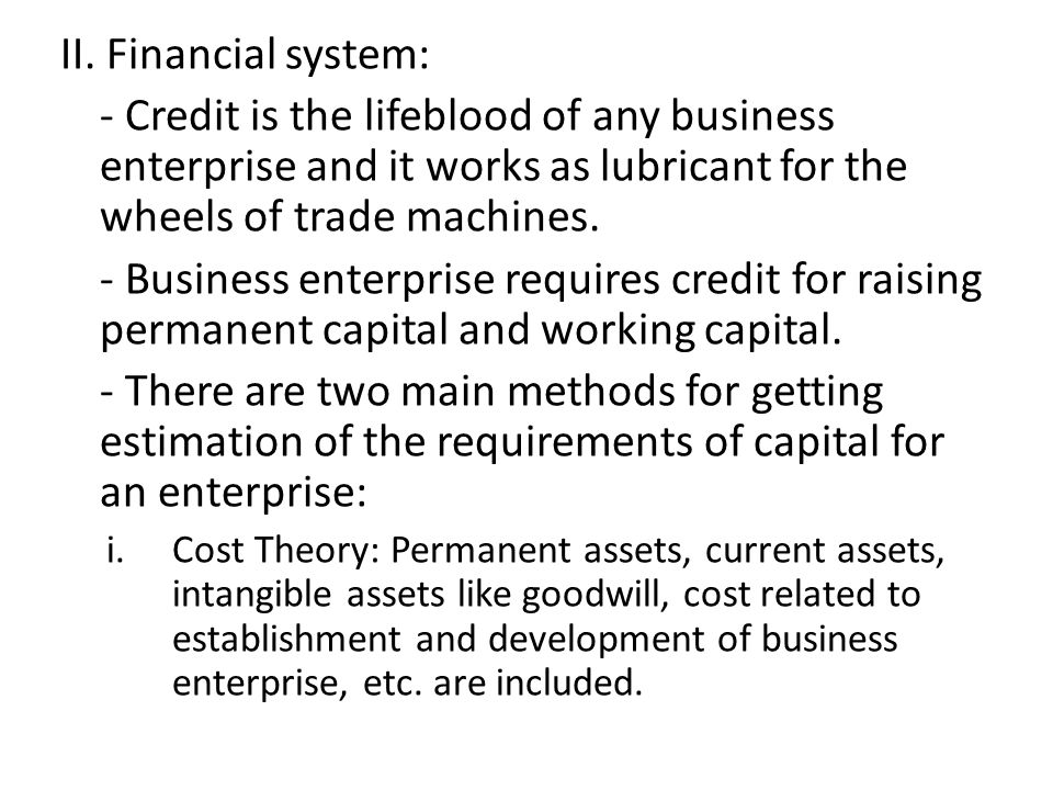 II. Financial system: - Credit is the lifeblood of any business enterprise and it works as lubricant for the wheels of trade machines. - Business ente