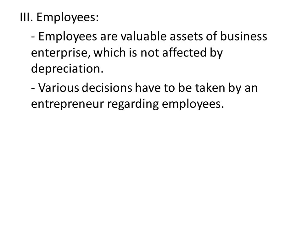 III. Employees: - Employees are valuable assets of business enterprise, which is not affected by depreciation. - Various decisions have to be taken by
