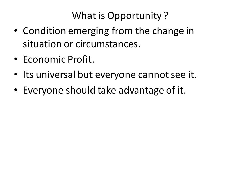 What is Opportunity ? Condition emerging from the change in situation or circumstances. Economic Profit. Its universal but everyone cannot see it. Eve