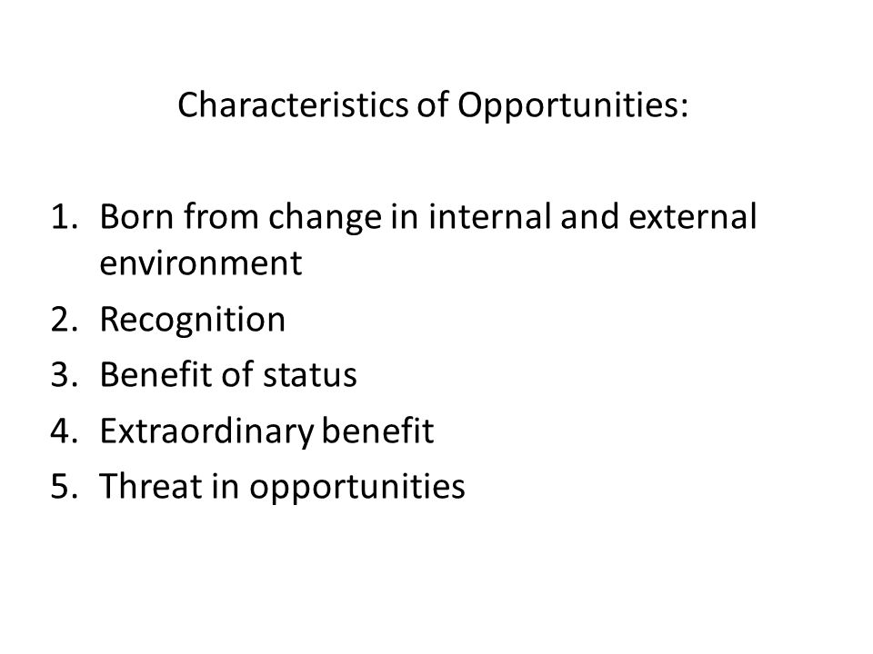 Characteristics of Opportunities: 1.Born from change in internal and external environment 2.Recognition 3.Benefit of status 4.Extraordinary benefit 5.