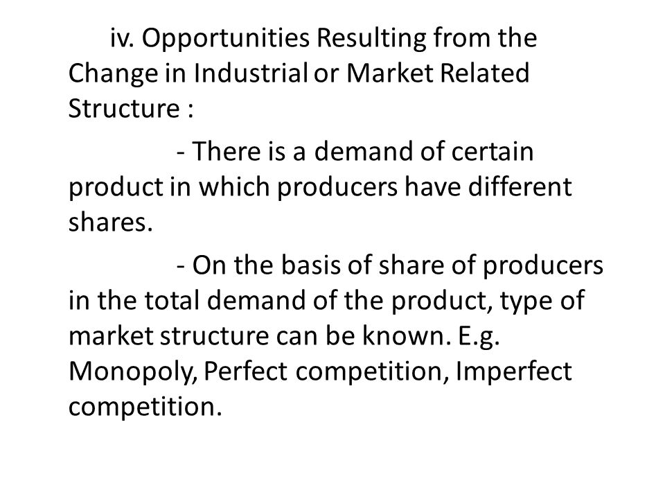 iv. Opportunities Resulting from the Change in Industrial or Market Related Structure : - There is a demand of certain product in which producers have