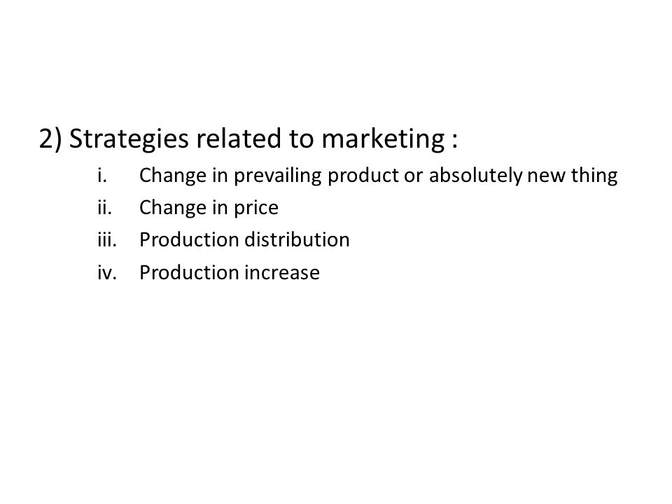 2) Strategies related to marketing : i.Change in prevailing product or absolutely new thing ii.Change in price iii.Production distribution iv.Producti