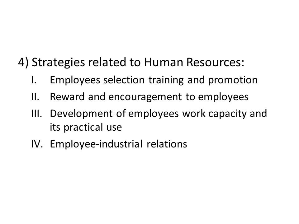 4) Strategies related to Human Resources: I.Employees selection training and promotion II.Reward and encouragement to employees III.Development of emp