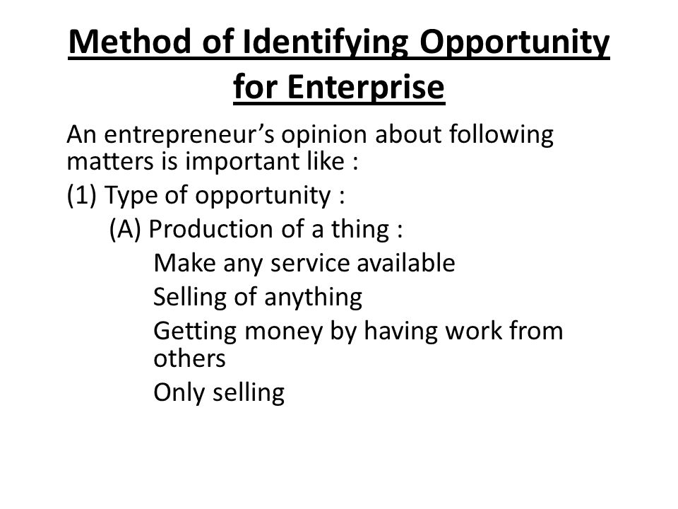 Method of Identifying Opportunity for Enterprise An entrepreneur's opinion about following matters is important like : (1) Type of opportunity : (A) P