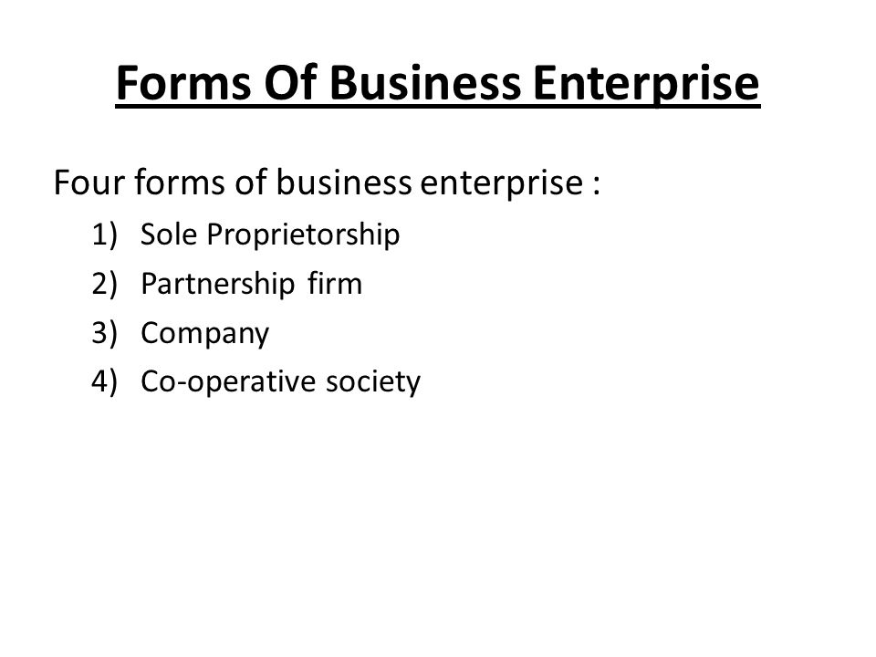 Forms Of Business Enterprise Four forms of business enterprise : 1)Sole Proprietorship 2)Partnership firm 3)Company 4)Co-operative society