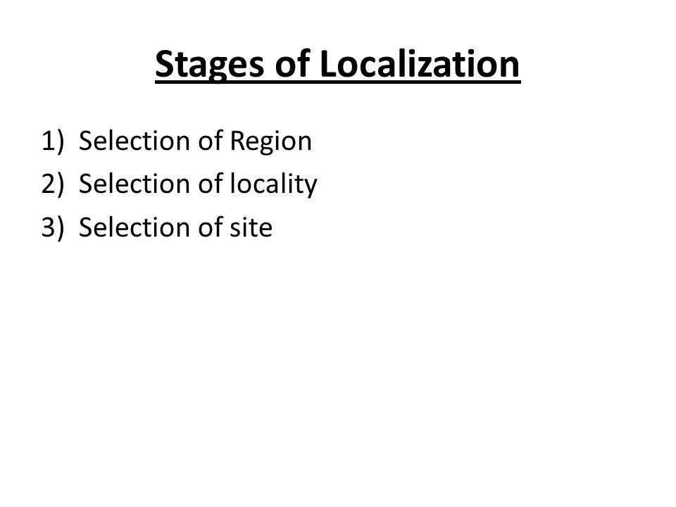 Stages of Localization 1)Selection of Region 2)Selection of locality 3)Selection of site