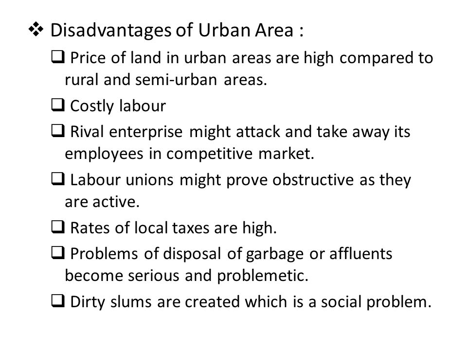  Disadvantages of Urban Area :  Price of land in urban areas are high compared to rural and semi-urban areas.  Costly labour  Rival enterprise mig