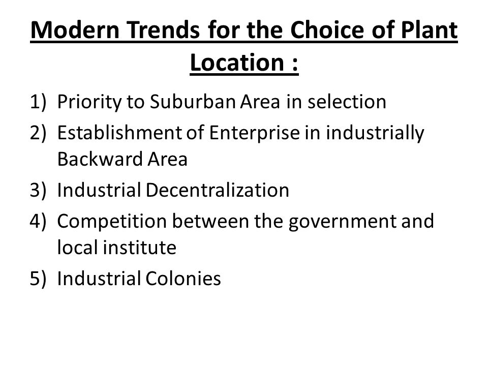 Modern Trends for the Choice of Plant Location : 1)Priority to Suburban Area in selection 2)Establishment of Enterprise in industrially Backward Area