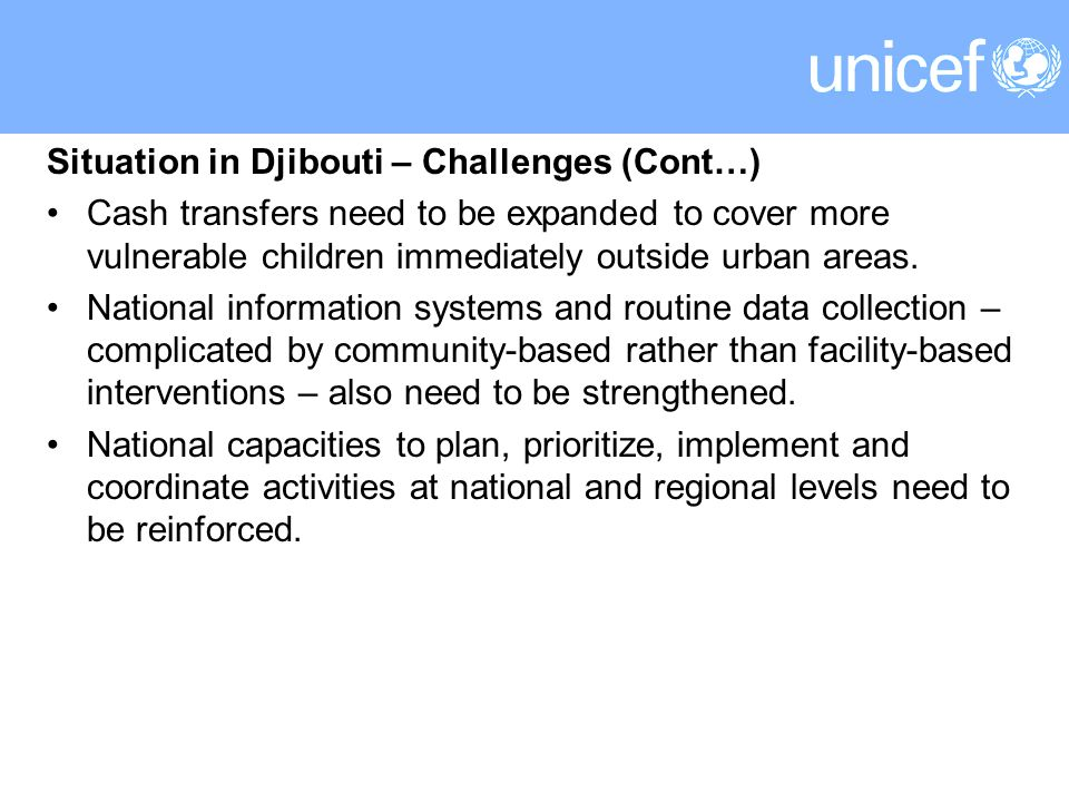 Situation in Djibouti – Challenges (Cont…) Cash transfers need to be expanded to cover more vulnerable children immediately outside urban areas.
