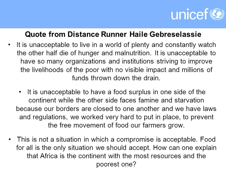 Quote from Distance Runner Haile Gebreselassie It is unacceptable to live in a world of plenty and constantly watch the other half die of hunger and malnutrition.