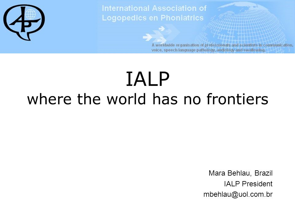 IALP shall reach ALL professionals, world wide IALP shall lead research in the field IALP shall help education and training in the field IALP shall lend an expert hand to emerging foci of services in the field IALP is the only society that gives the world perspective in communicative disorders The Future