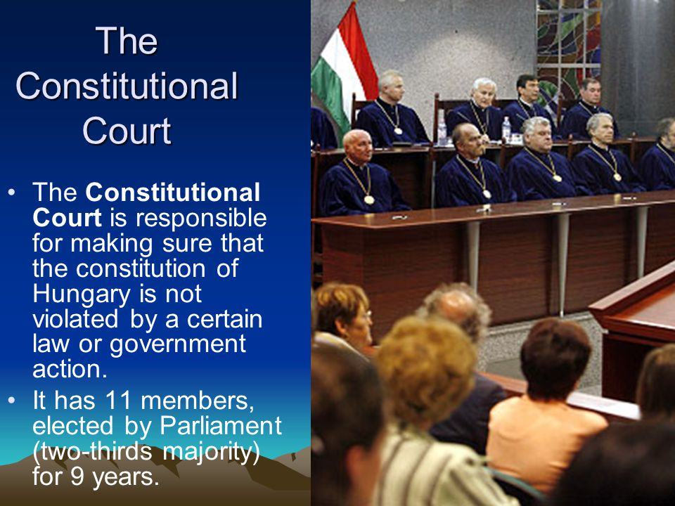 The Constitutional Court The Constitutional Court is responsible for making sure that the constitution of Hungary is not violated by a certain law or government action.