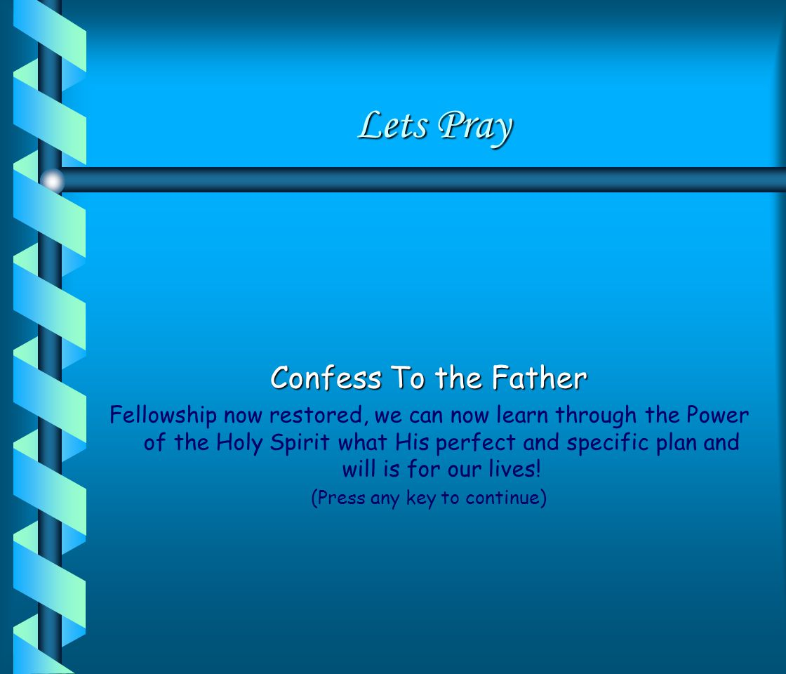 Lets Pray Confess To the Father Fellowship now restored, we can now learn through the Power of the Holy Spirit what His perfect and specific plan and will is for our lives.