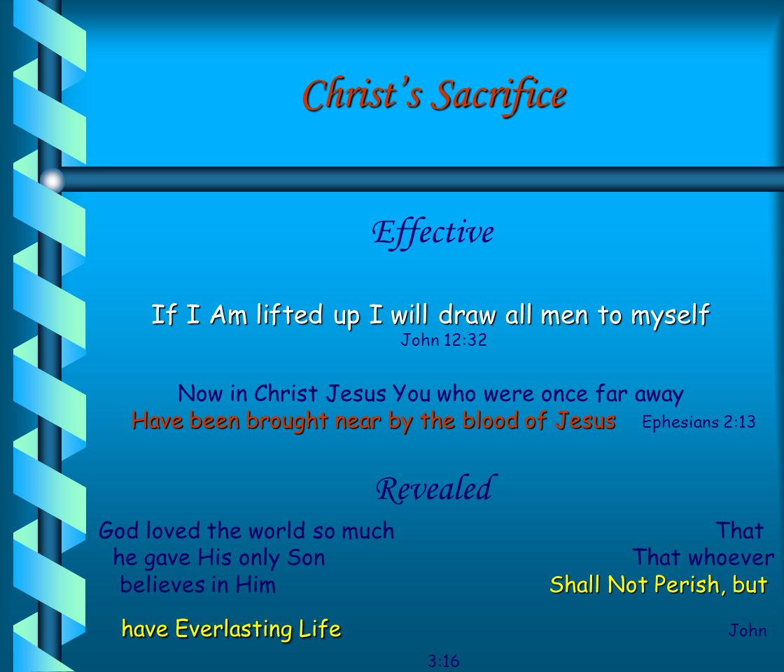 Christ's Sacrifice Effective If I Am lifted up I will draw all men to myself John 12:32 Now in Christ Jesus You who were once far away Have been brought near by the blood of Jesus Ephesians 2:13 Revealed God loved the world so much That he gave His only Son That whoever believes in Him Shall Not Perish, but have Everlasting Life J ohn 3:16