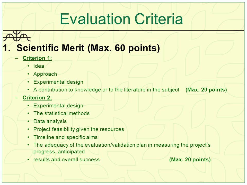 Evaluation Criteria 1.Scientific Merit (Max. 60 points) –Criterion 1; Idea Approach Experimental design A contribution to knowledge or to the literatu