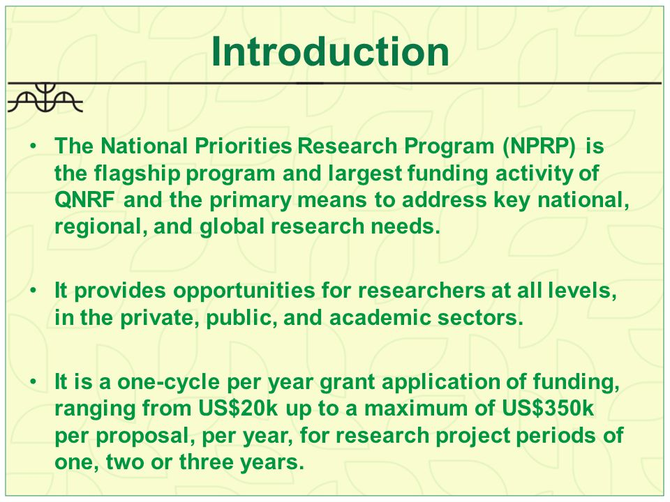 Introduction The National Priorities Research Program (NPRP) is the flagship program and largest funding activity of QNRF and the primary means to address key national, regional, and global research needs.