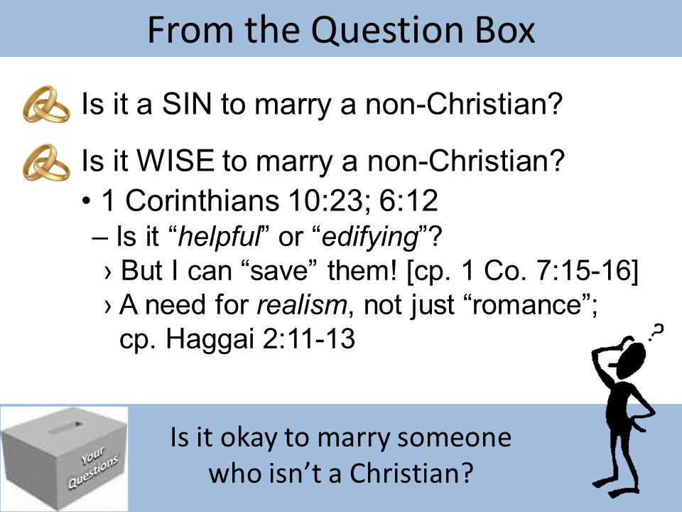 "Is it okay to marry someone who isn't a Christian? From the Question Box Is it a SIN to marry a non-Christian? – Is it ""helpful"" or ""edifying""? Is it"