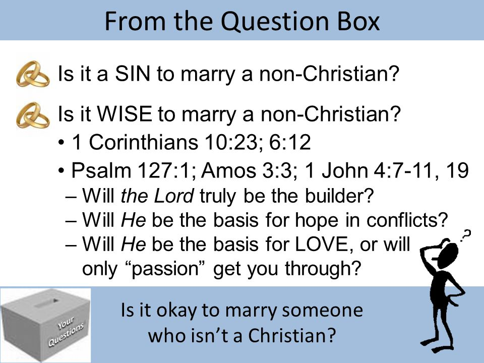 Is it okay to marry someone who isn't a Christian? From the Question Box Is it a SIN to marry a non-Christian? – Will the Lord truly be the builder? I