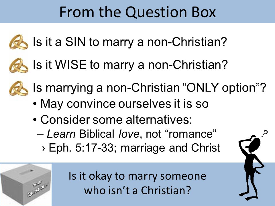 Is it okay to marry someone who isn't a Christian? From the Question Box Is it a SIN to marry a non-Christian? Is it WISE to marry a non-Christian? Is