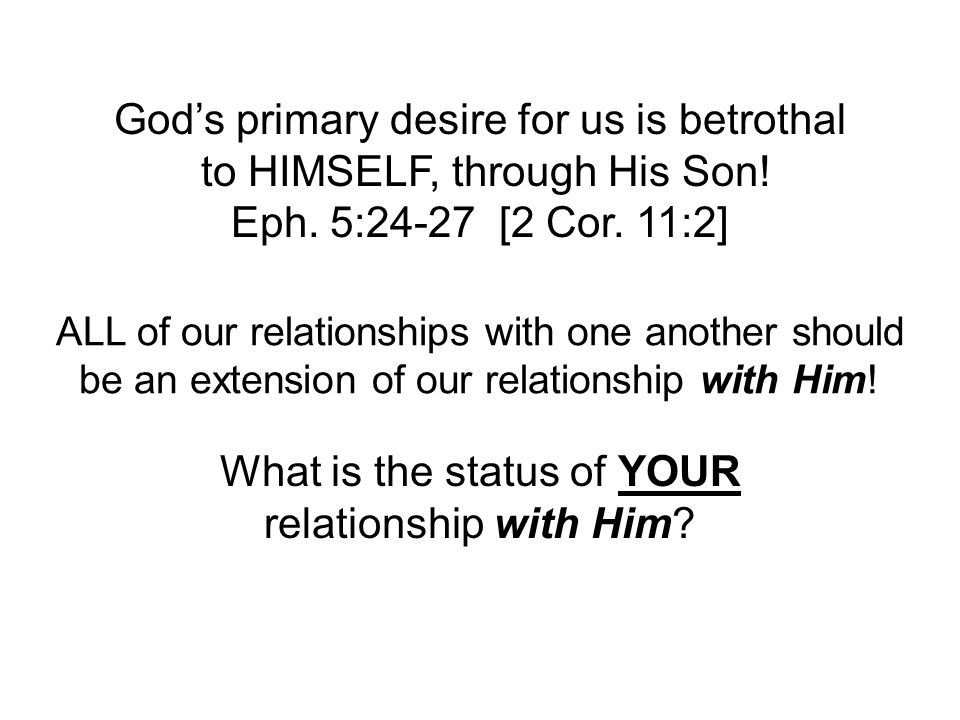 God's primary desire for us is betrothal to HIMSELF, through His Son! Eph. 5:24-27 [2 Cor. 11:2] ALL of our relationships with one another should be a