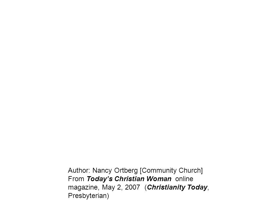 Author: Nancy Ortberg [Community Church] From Today's Christian Woman online magazine, May 2, 2007 (Christianity Today, Presbyterian)