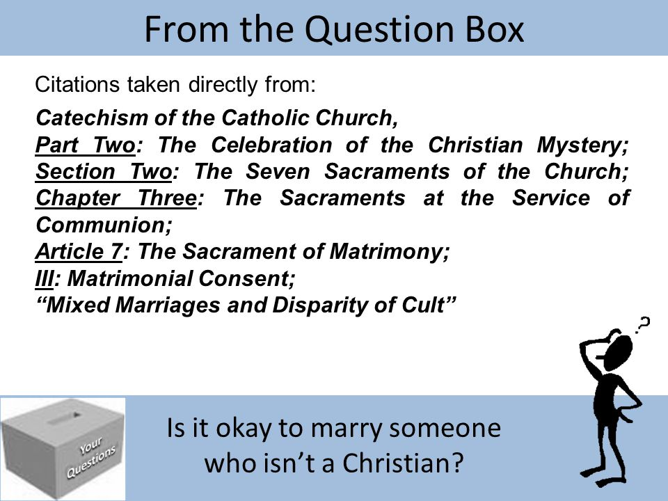 Is it okay to marry someone who isn't a Christian? From the Question Box Citations taken directly from: Catechism of the Catholic Church, Part Two: Th