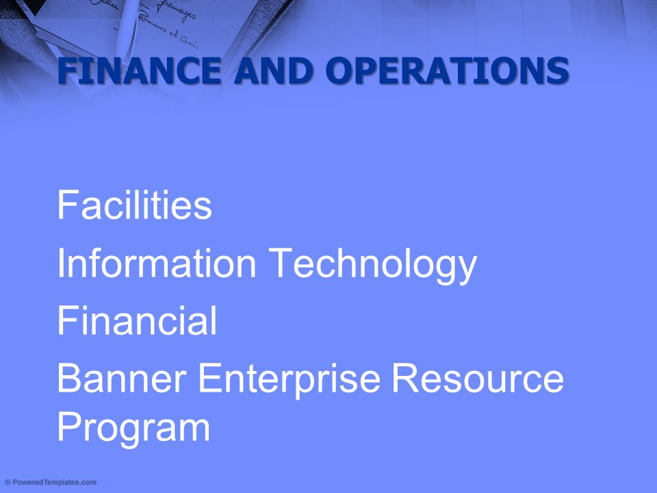 FINANCE AND OPERATIONS Facilities Information Technology Financial Banner Enterprise Resource Program