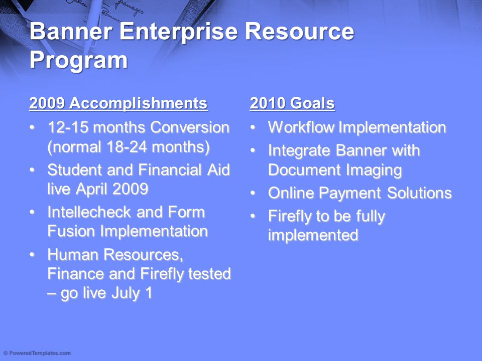 Banner Enterprise Resource Program 2009 Accomplishments 12-15 months Conversion (normal 18-24 months)12-15 months Conversion (normal 18-24 months) Student and Financial Aid live April 2009Student and Financial Aid live April 2009 Intellecheck and Form Fusion ImplementationIntellecheck and Form Fusion Implementation Human Resources, Finance and Firefly tested – go live July 1Human Resources, Finance and Firefly tested – go live July 1 2010 Goals Workflow ImplementationWorkflow Implementation Integrate Banner with Document ImagingIntegrate Banner with Document Imaging Online Payment SolutionsOnline Payment Solutions Firefly to be fully implementedFirefly to be fully implemented
