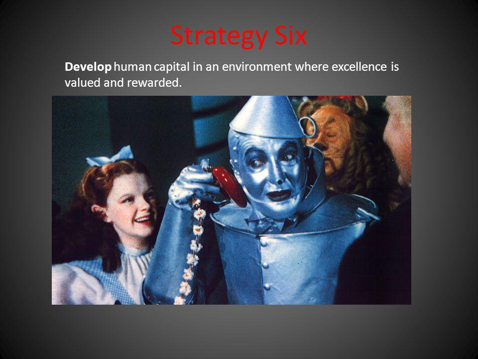 Strategy Six Develop human capital in an environment where excellence is valued and rewarded.
