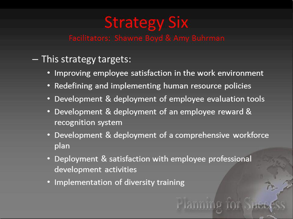 Strategy Six Facilitators: Shawne Boyd & Amy Buhrman – This strategy targets: Improving employee satisfaction in the work environment Redefining and implementing human resource policies Development & deployment of employee evaluation tools Development & deployment of an employee reward & recognition system Development & deployment of a comprehensive workforce plan Deployment & satisfaction with employee professional development activities Implementation of diversity training
