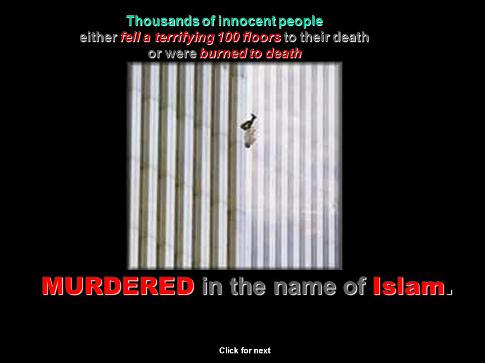 Thousands of innocent people either fell a terrifying 100 floors to their death or were burned to death brutally murdered MURDERED in the name of Islam.