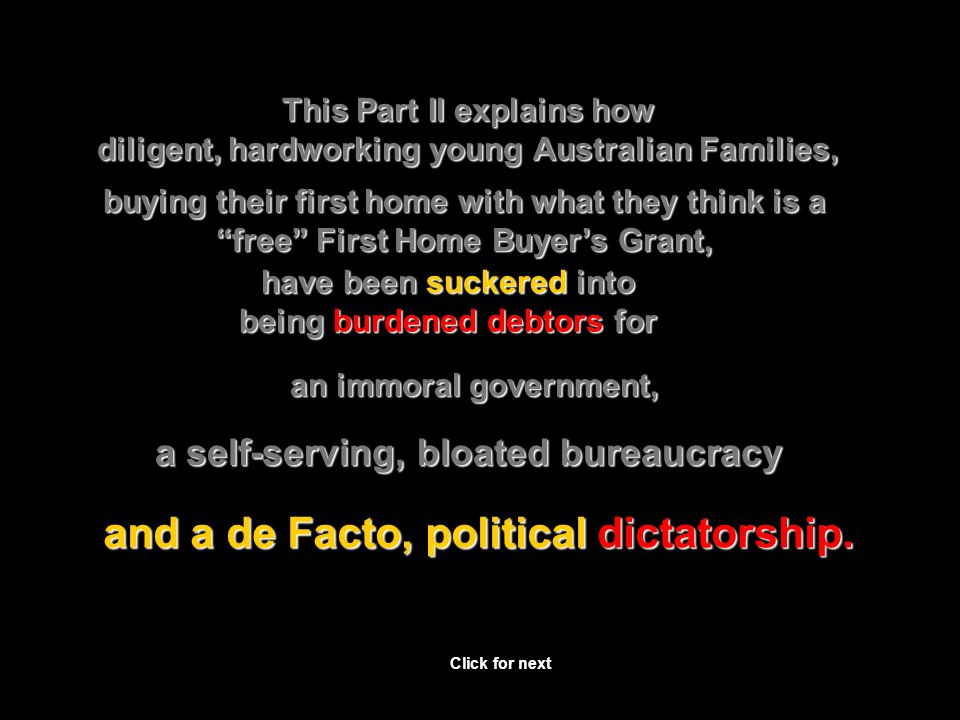 This Part II explains how diligent, hardworking young Australian Families, buying their first home with what they think is a free First Home Buyer's Grant, have been suckered into being burdened debtors for and a de Facto, political dictatorship.