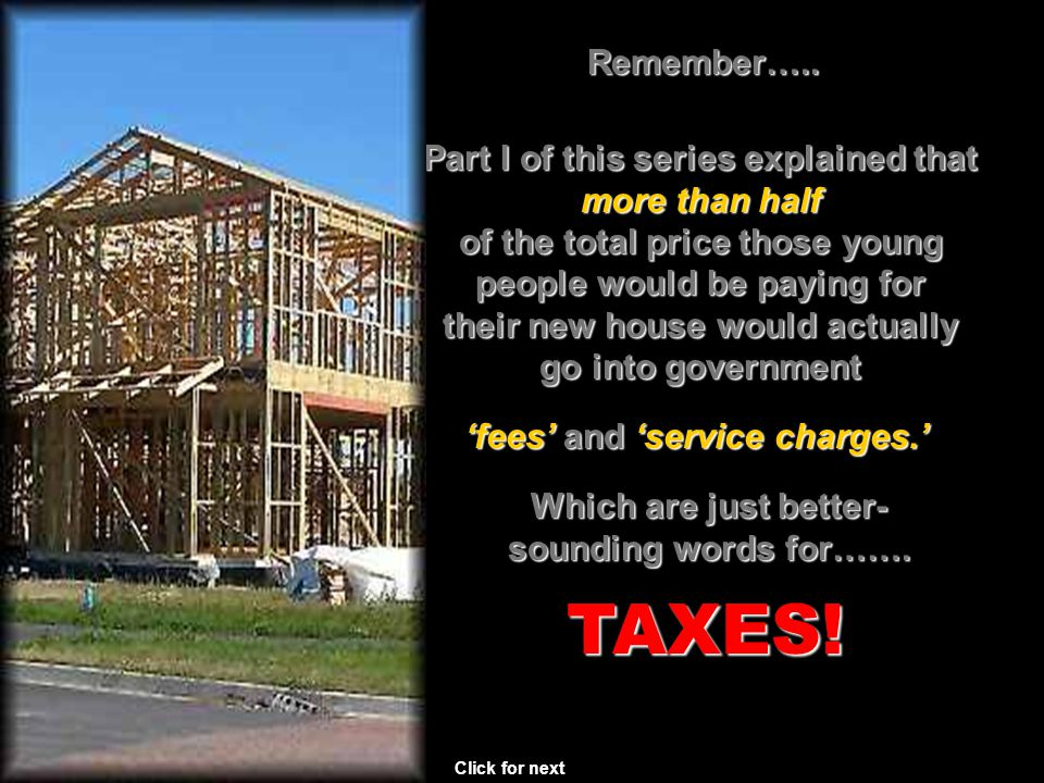 Part I of this series explained that more than half of the total price those young people would be paying for their new house would actually go into government Click for next TAXES.