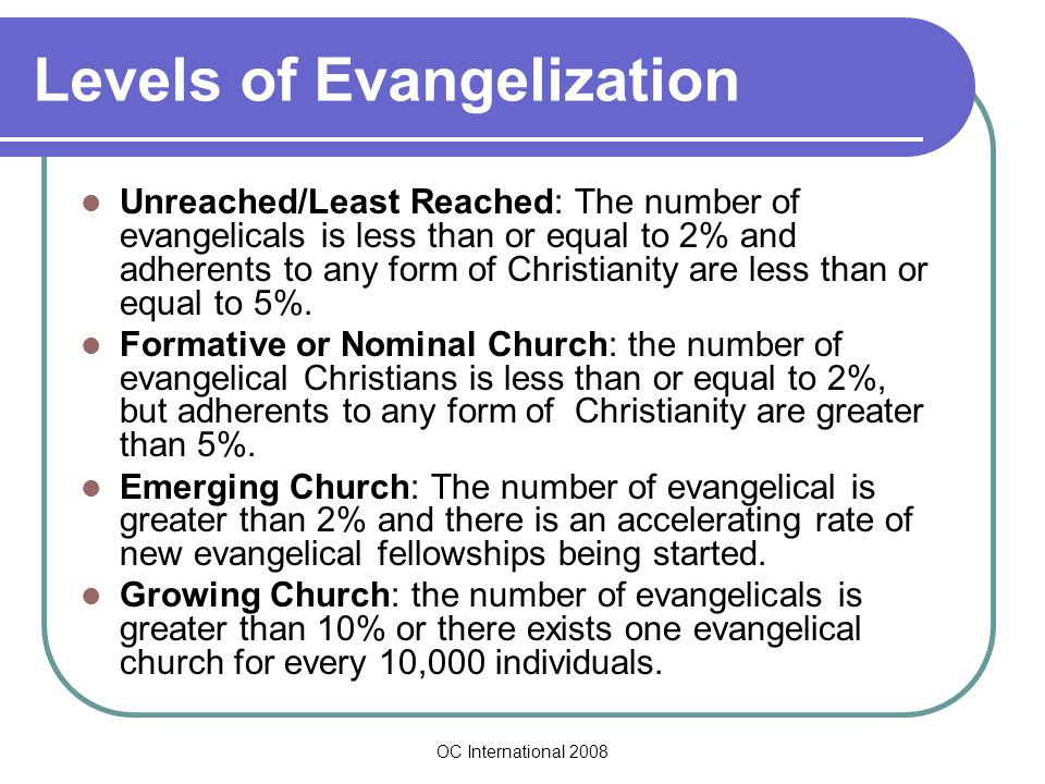OC International 2008 Levels of Evangelization Unreached/Least Reached: The number of evangelicals is less than or equal to 2% and adherents to any form of Christianity are less than or equal to 5%.