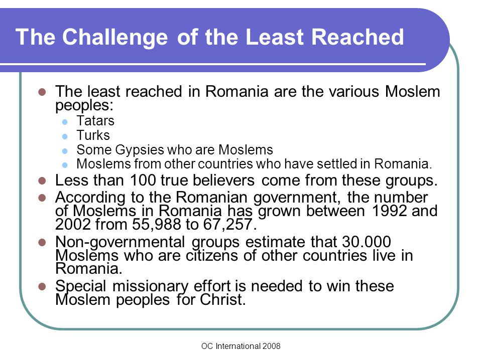 OC International 2008 The Challenge of the Least Reached The least reached in Romania are the various Moslem peoples: Tatars Turks Some Gypsies who are Moslems Moslems from other countries who have settled in Romania.