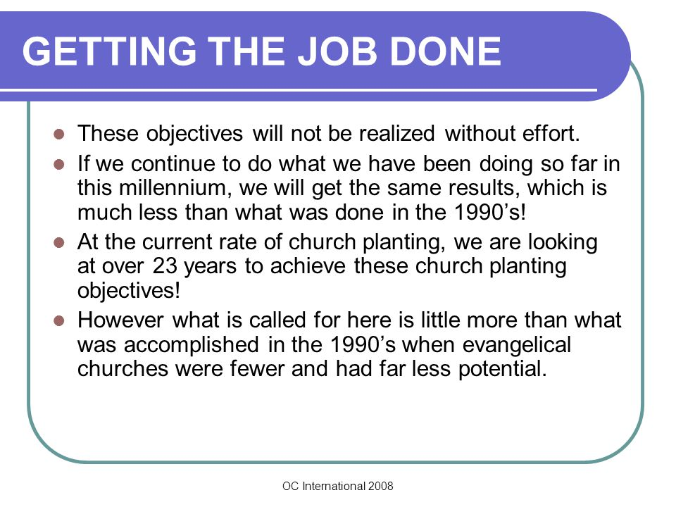 OC International 2008 GETTING THE JOB DONE These objectives will not be realized without effort.