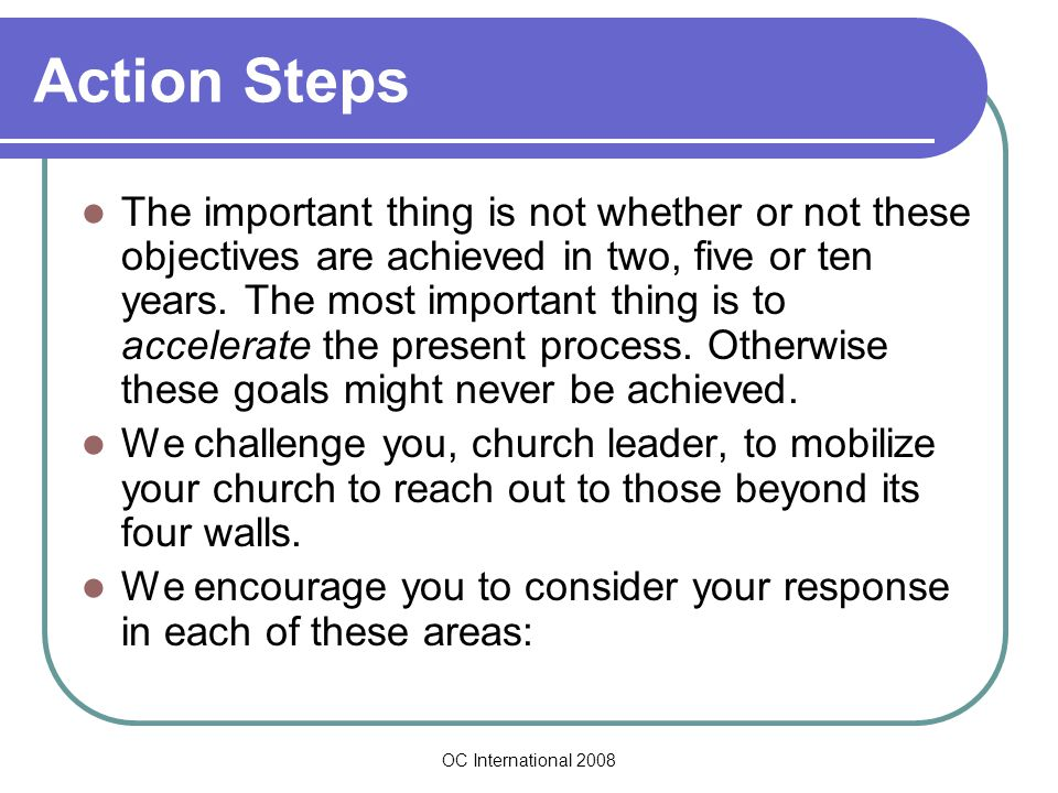 OC International 2008 Action Steps The important thing is not whether or not these objectives are achieved in two, five or ten years.