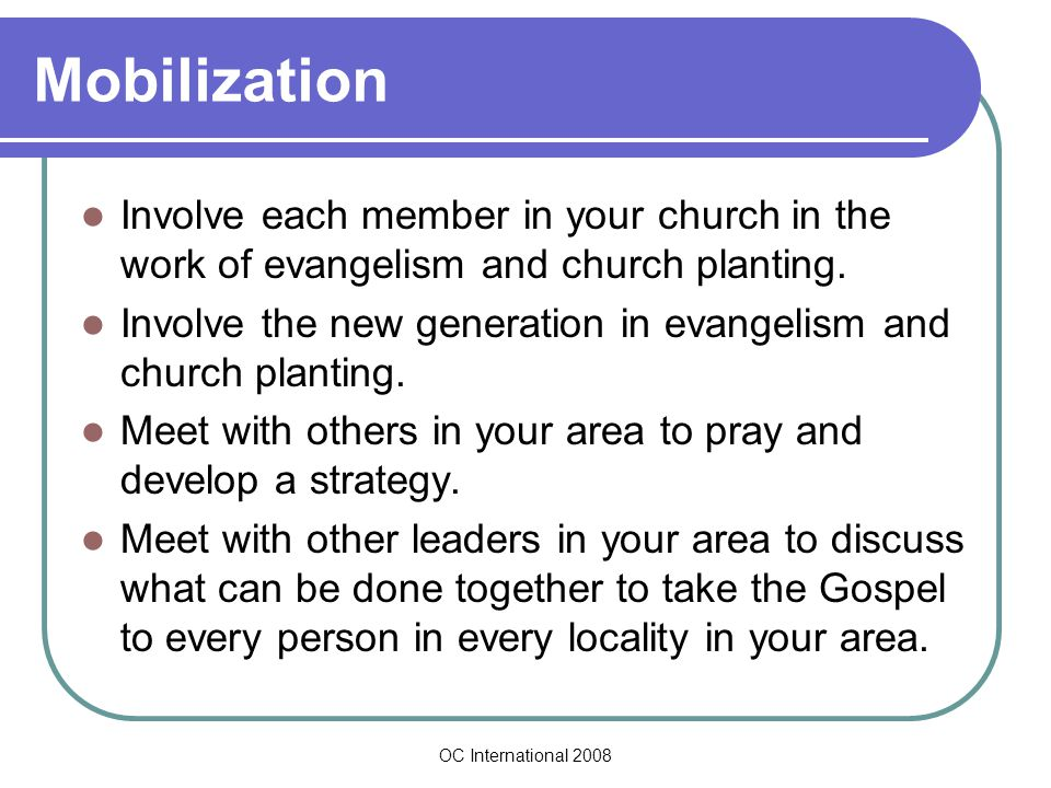 OC International 2008 Mobilization Involve each member in your church in the work of evangelism and church planting.