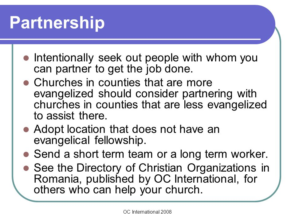 OC International 2008 Partnership Intentionally seek out people with whom you can partner to get the job done.