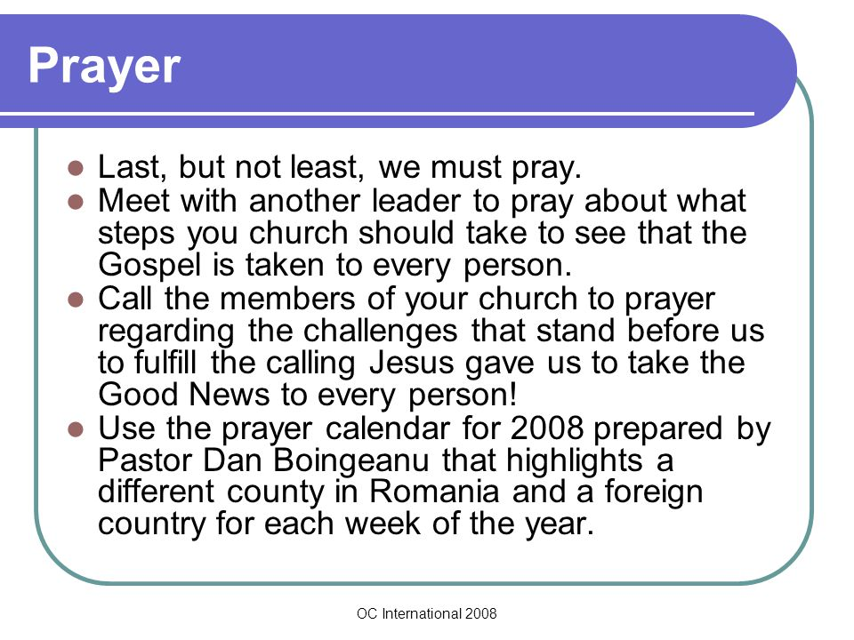 OC International 2008 Prayer Last, but not least, we must pray. Meet with another leader to pray about what steps you church should take to see that t