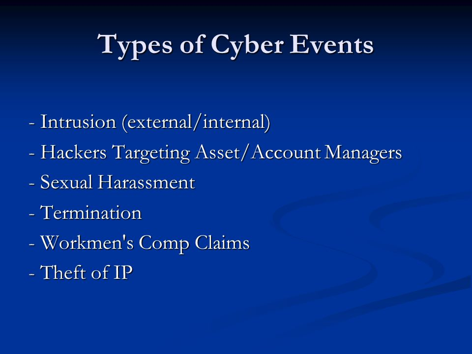 Types of Cyber Events - Intrusion (external/internal) - Hackers Targeting Asset/Account Managers - Sexual Harassment - Termination - Workmen s Comp Claims - Theft of IP