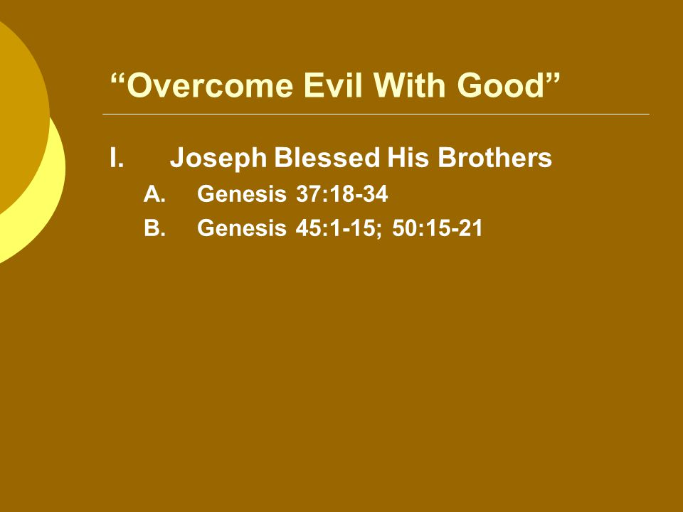 Overcome Evil With Good I.Joseph Blessed His Brothers A.Genesis 37:18-34 B.Genesis 45:1-15; 50:15-21