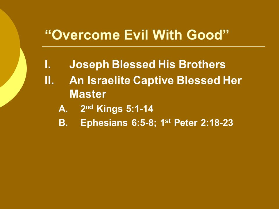 Overcome Evil With Good I.Joseph Blessed His Brothers II.An Israelite Captive Blessed Her Master A.2 nd Kings 5:1-14 B.Ephesians 6:5-8; 1 st Peter 2:18-23