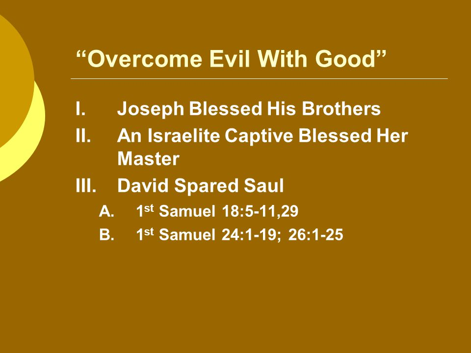 Overcome Evil With Good I.Joseph Blessed His Brothers II.An Israelite Captive Blessed Her Master III.David Spared Saul A.1 st Samuel 18:5-11,29 B.1 st Samuel 24:1-19; 26:1-25